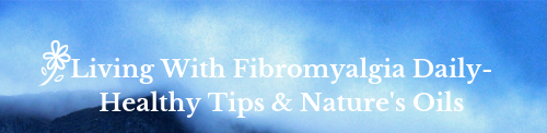 Living with Fibromyalgia Daily – Healthy Tips & Nature's Oils
